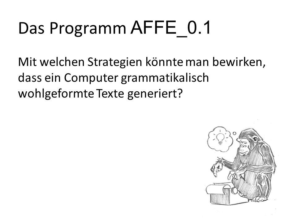 Das Programm AFFE_0.1 Mit welchen Strategien könnte man bewirken, dass ein Computer grammatikalisch wohlgeformte Texte generiert