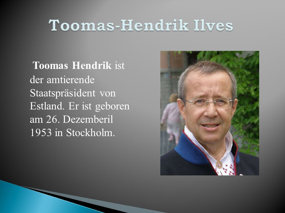 Toomas-Hendrik Ilves Toomas Hendrik ist der amtierende Staatspräsident von Estland.
