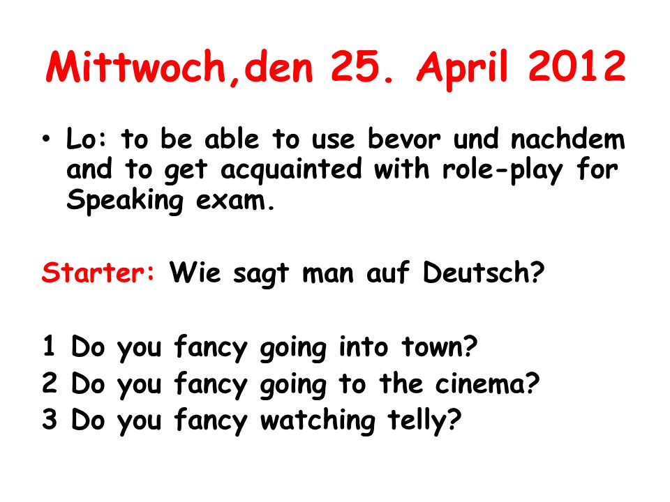 Mittwoch,den 25. April 2012 Lo: to be able to use bevor und nachdem and to get acquainted with role-play for Speaking exam.