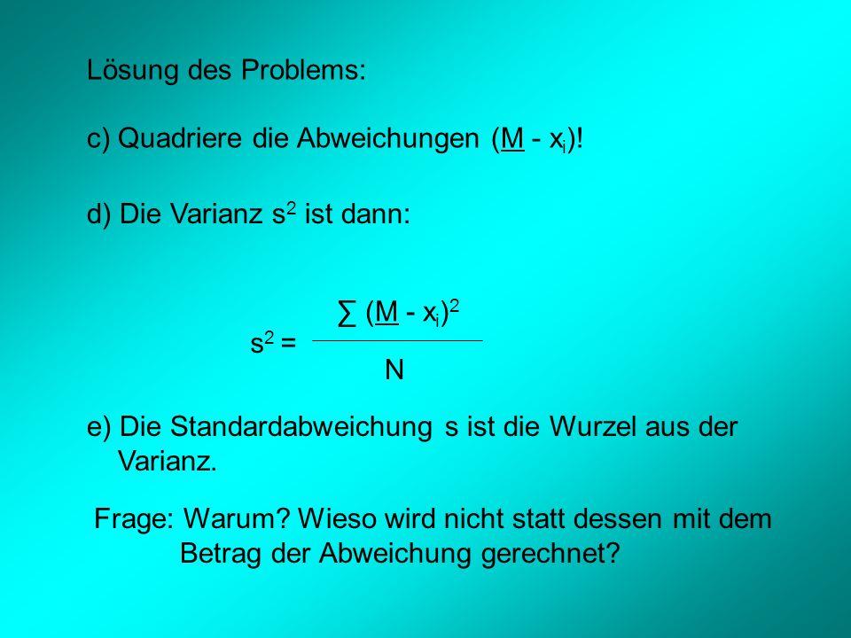 Lösung des Problems: c) Quadriere die Abweichungen (M - xi)! d) Die Varianz s2 ist dann: ∑ (M - xi)2.