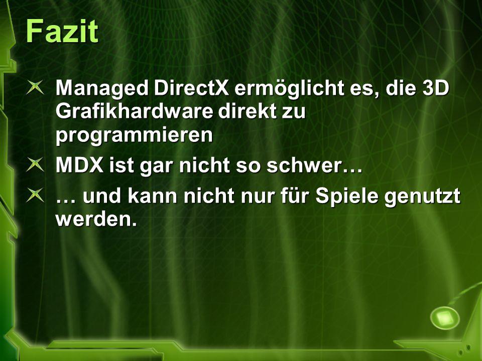 Fazit Managed DirectX ermöglicht es, die 3D Grafikhardware direkt zu programmieren. MDX ist gar nicht so schwer…