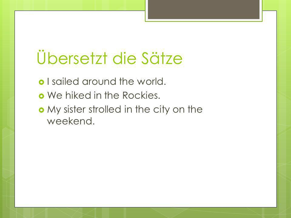 Übersetzt die Sätze I sailed around the world.