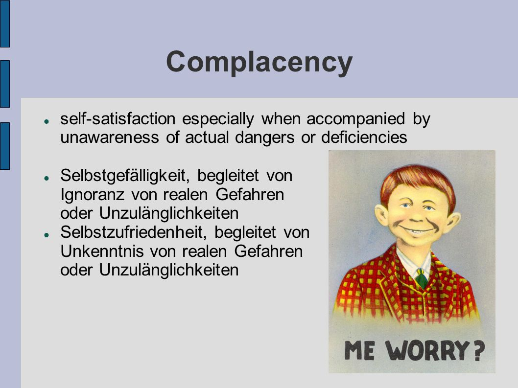 Complacency self-satisfaction especially when accompanied by unawareness of actual dangers or deficiencies.