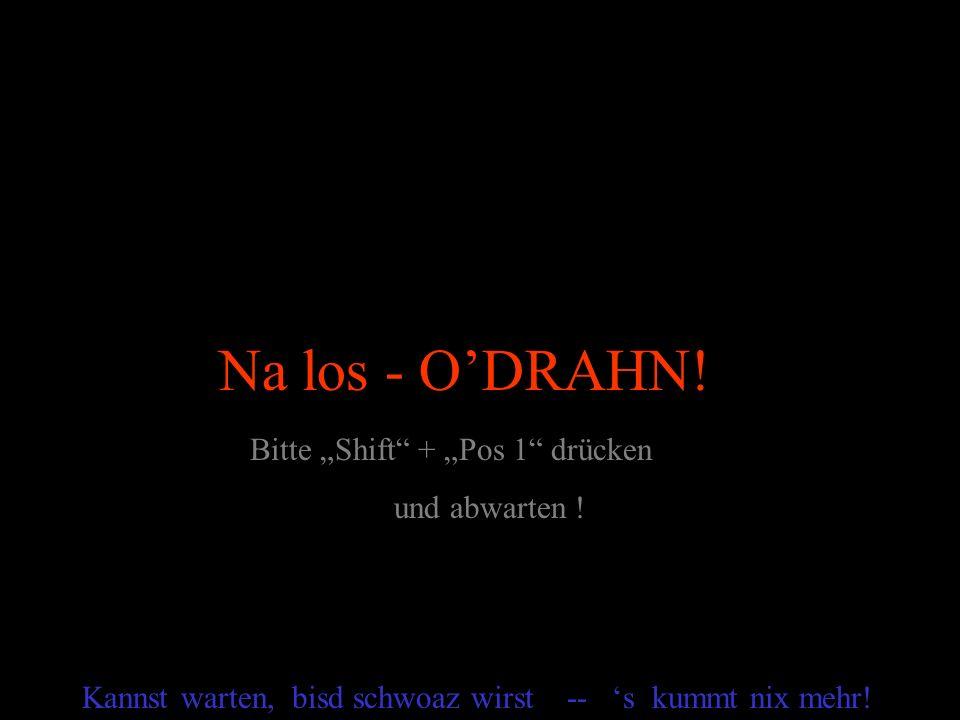 """Na los - O'DRAHN! Bitte """"Shift + """"Pos 1 drücken und abwarten !"""