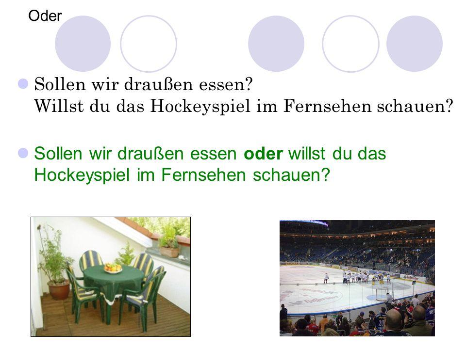Oder Sollen wir draußen essen Willst du das Hockeyspiel im Fernsehen schauen