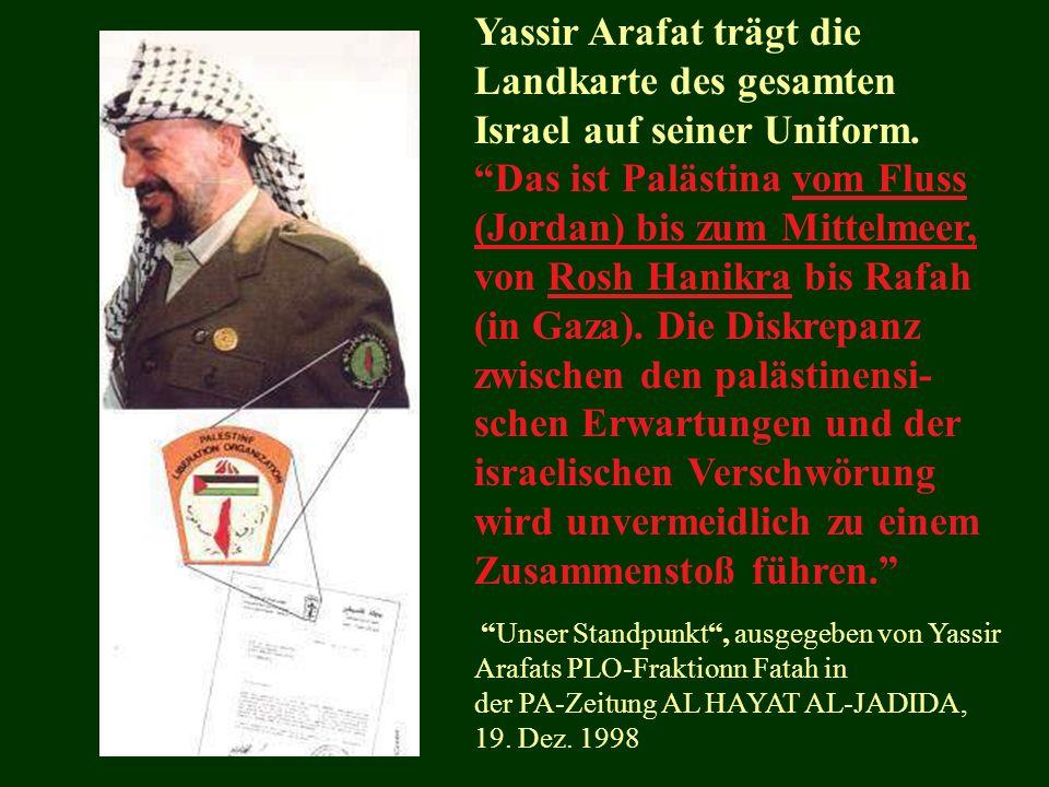 Yassir Arafat trägt die Landkarte des gesamten Israel auf seiner Uniform. Das ist Palästina vom Fluss (Jordan) bis zum Mittelmeer, von Rosh Hanikra bis Rafah (in Gaza). Die Diskrepanz zwischen den palästinensi-schen Erwartungen und der israelischen Verschwörung wird unvermeidlich zu einem Zusammenstoß führen.