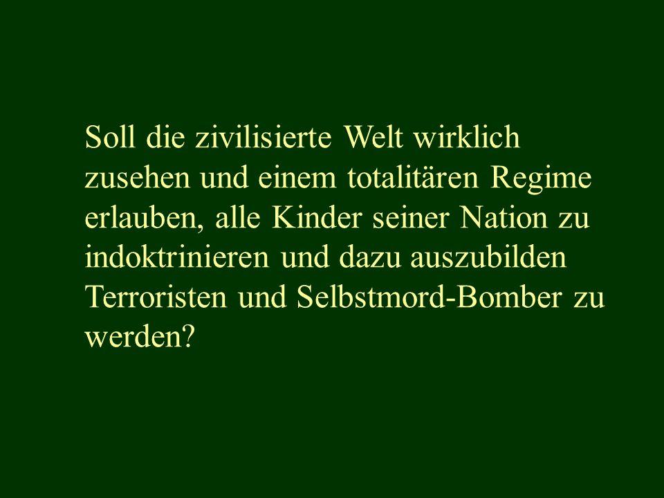 Soll die zivilisierte Welt wirklich zusehen und einem totalitären Regime erlauben, alle Kinder seiner Nation zu indoktrinieren und dazu auszubilden Terroristen und Selbstmord-Bomber zu werden