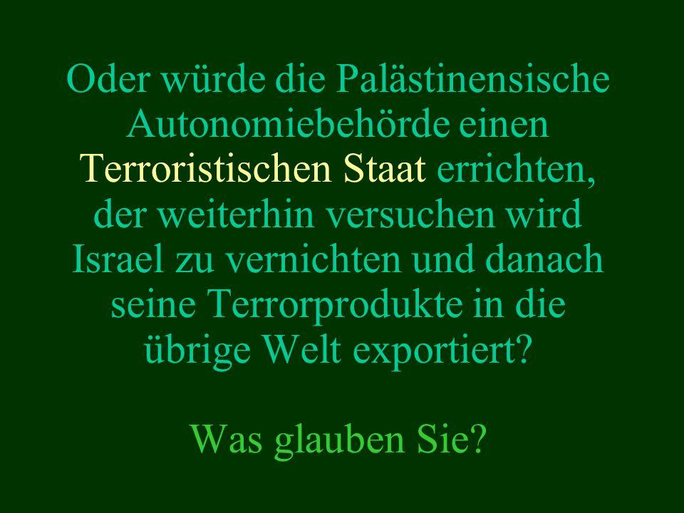 Oder würde die Palästinensische Autonomiebehörde einen Terroristischen Staat errichten, der weiterhin versuchen wird Israel zu vernichten und danach seine Terrorprodukte in die übrige Welt exportiert.