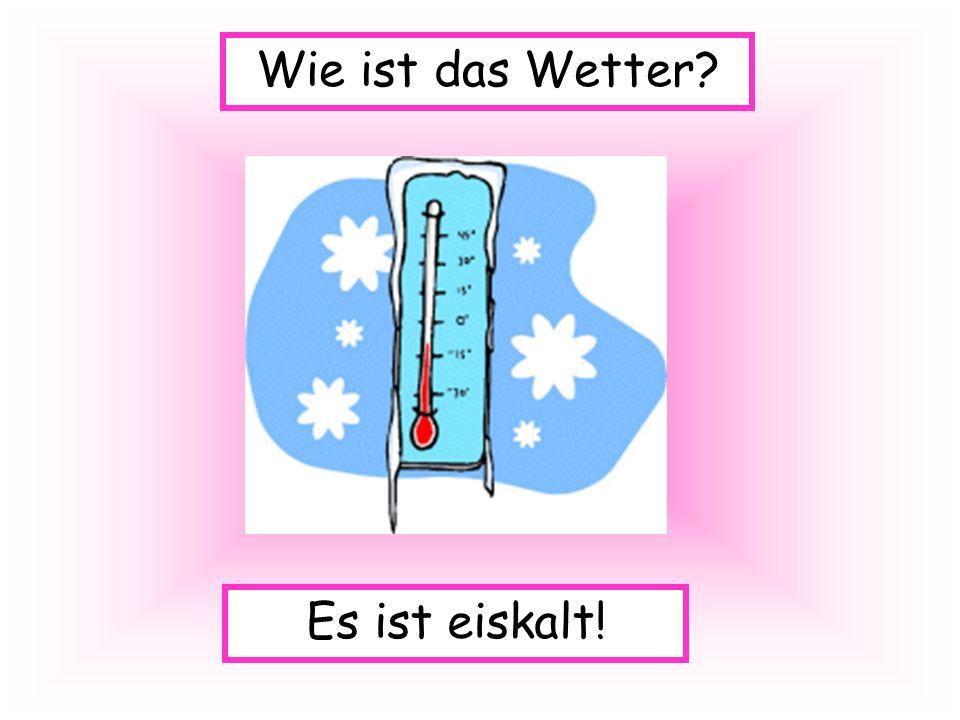 Wie ist das Wetter Es ist eiskalt!