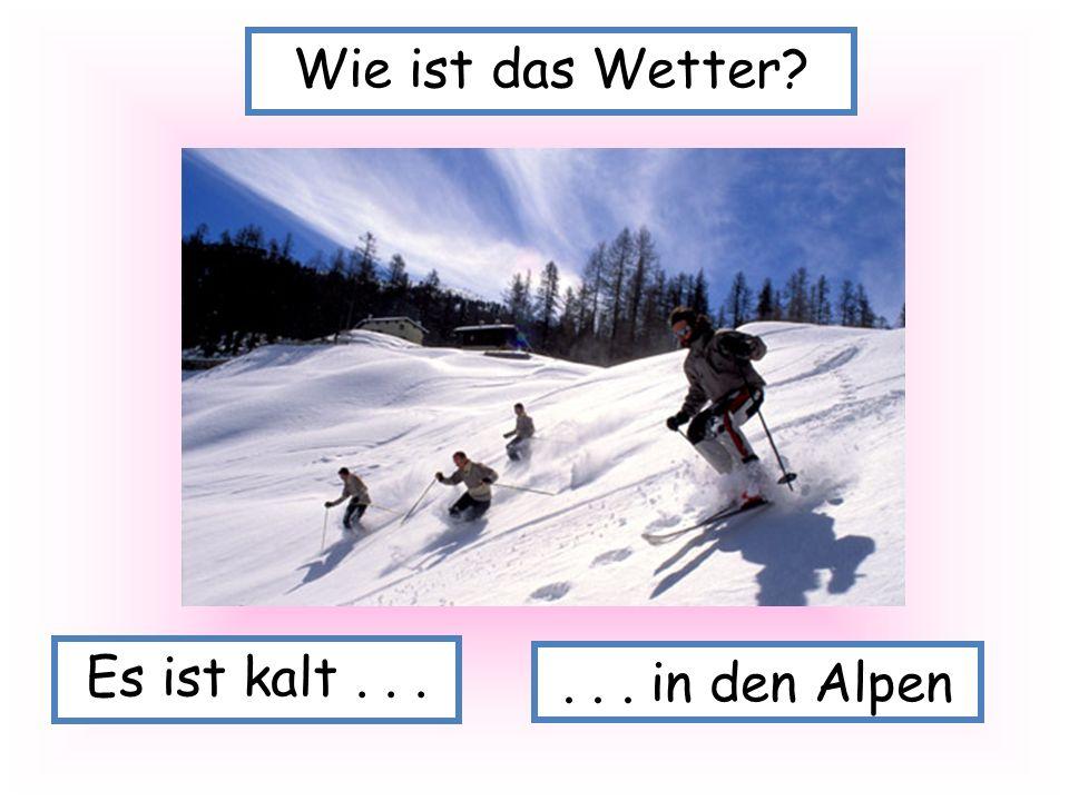 Wie ist das Wetter Es ist kalt . . . . . . in den Alpen