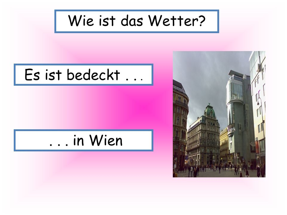 Wie ist das Wetter Es ist bedeckt . . . . . . in Wien