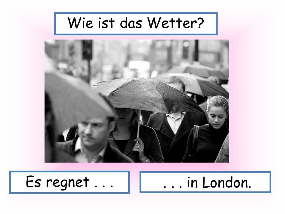 Wie ist das Wetter Es regnet . . . . . . in London.