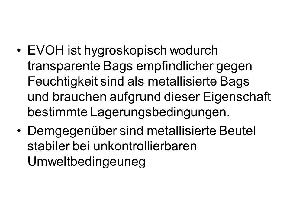 EVOH ist hygroskopisch wodurch transparente Bags empfindlicher gegen Feuchtigkeit sind als metallisierte Bags und brauchen aufgrund dieser Eigenschaft bestimmte Lagerungsbedingungen.
