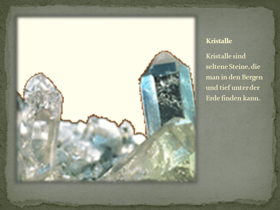 Kristalle Kristalle sind seltene Steine, die man in den Bergen und tief unter der Erde finden kann.