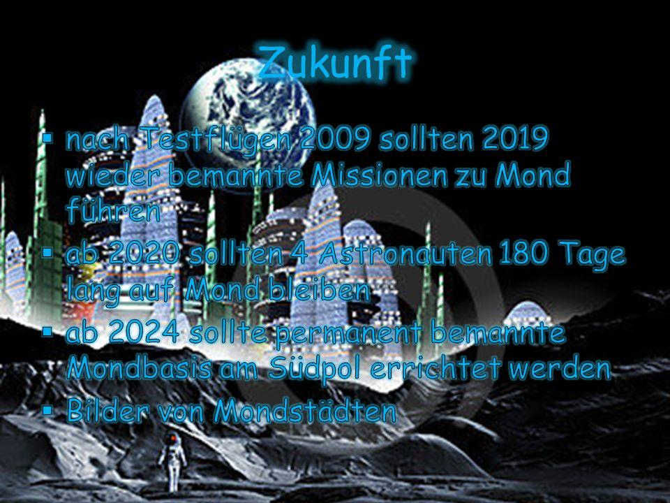 Zukunft nach Testflügen 2009 sollten 2019 wieder bemannte Missionen zu Mond führen. ab 2020 sollten 4 Astronauten 180 Tage lang auf Mond bleiben.