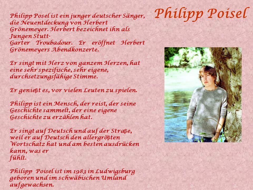 Philipp Poisel Philipp Posel ist ein junger deutscher Sänger, die Neuentdeckung von Herbert Grönemeyer. Herbert bezeichnet ihn als Jungen Stutt-