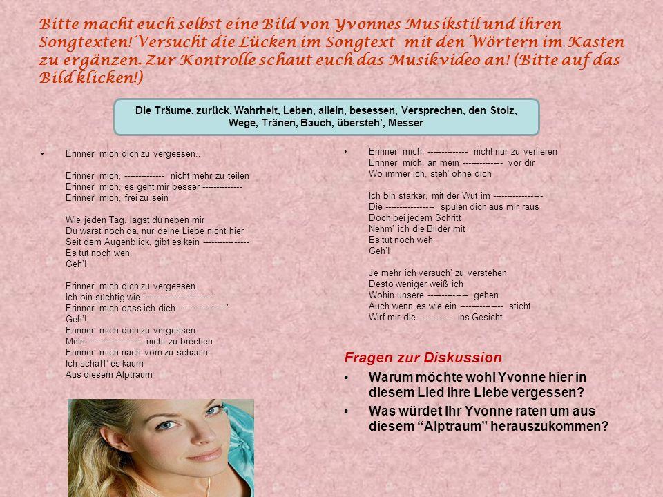 Bitte macht euch selbst eine Bild von Yvonnes Musikstil und ihren Songtexten! Versucht die Lücken im Songtext mit den Wörtern im Kasten zu ergänzen. Zur Kontrolle schaut euch das Musikvideo an! (Bitte auf das Bild klicken!)