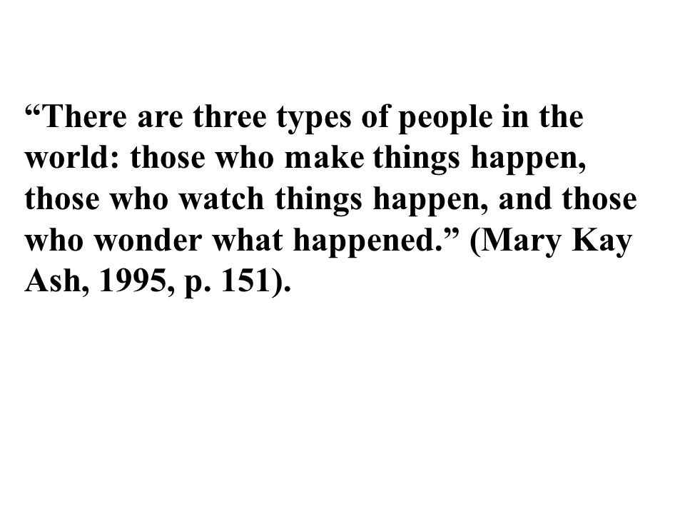 There are three types of people in the world: those who make things happen, those who watch things happen, and those who wonder what happened. (Mary Kay Ash, 1995, p.