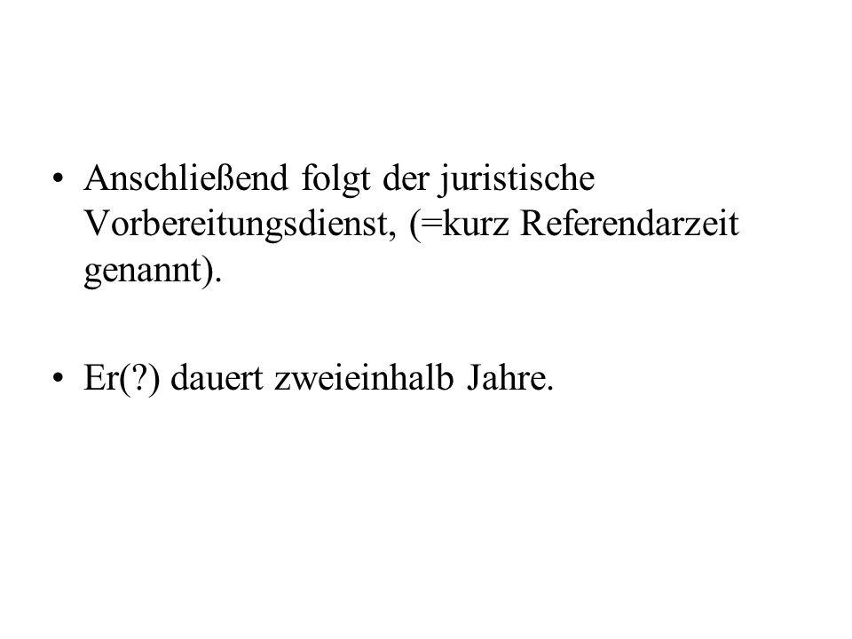 Anschließend folgt der juristische Vorbereitungsdienst, (=kurz Referendarzeit genannt).