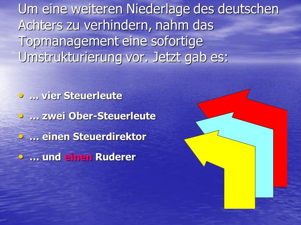 Um eine weiteren Niederlage des deutschen Achters zu verhindern, nahm das Topmanagement eine sofortige Umstrukturierung vor. Jetzt gab es: