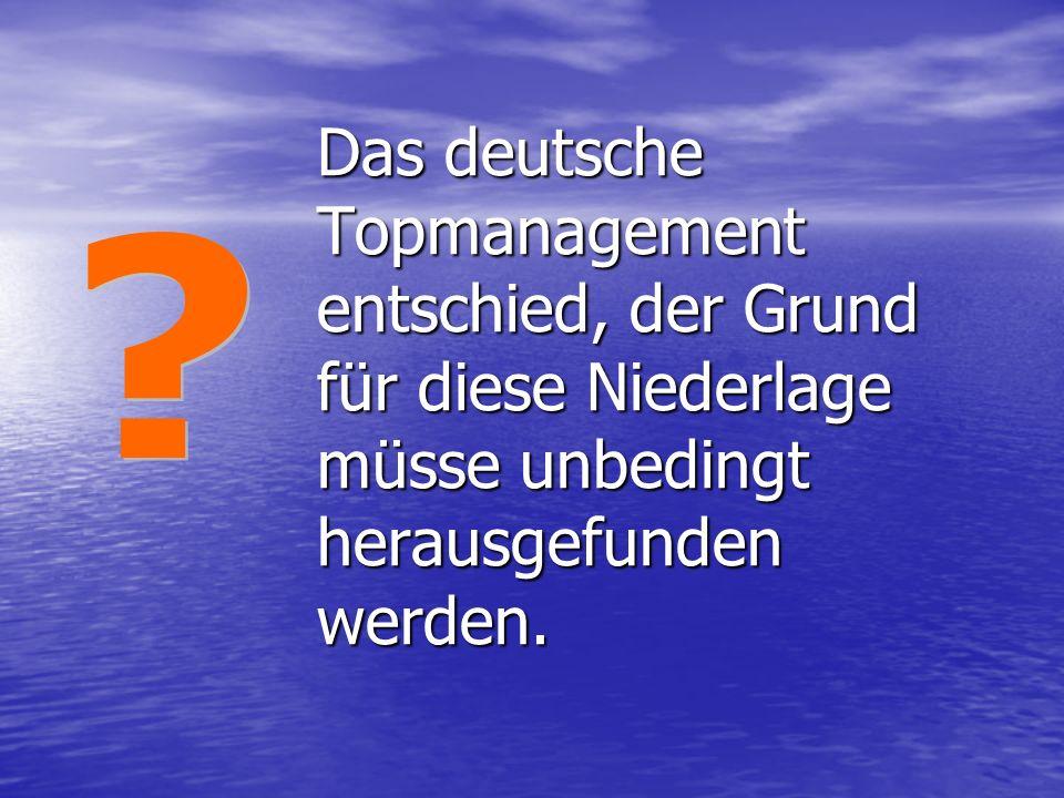 Das deutsche Topmanagement entschied, der Grund für diese Niederlage müsse unbedingt herausgefunden werden.