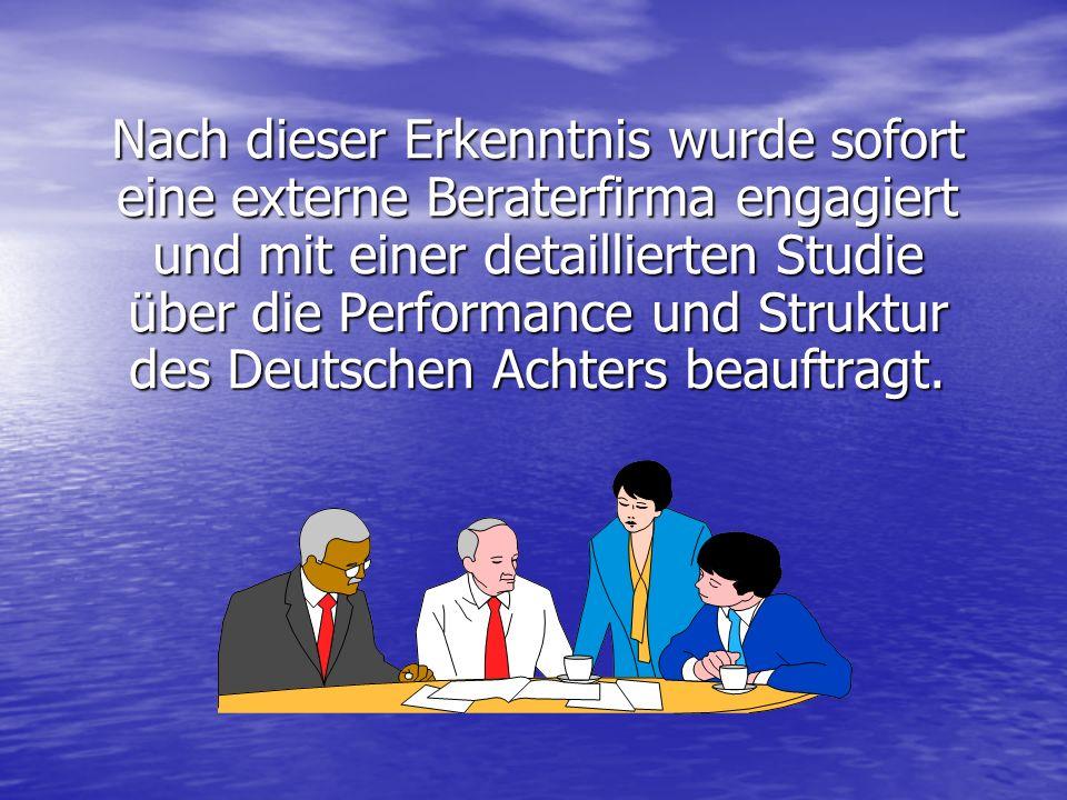 Nach dieser Erkenntnis wurde sofort eine externe Beraterfirma engagiert und mit einer detaillierten Studie über die Performance und Struktur des Deutschen Achters beauftragt.