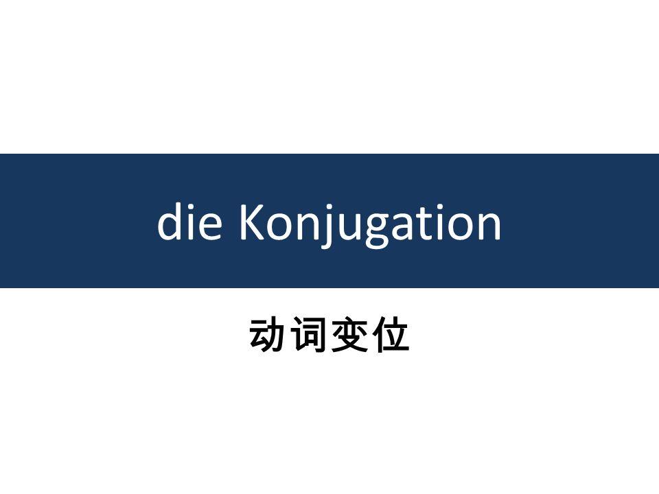 die Konjugation 动词变位