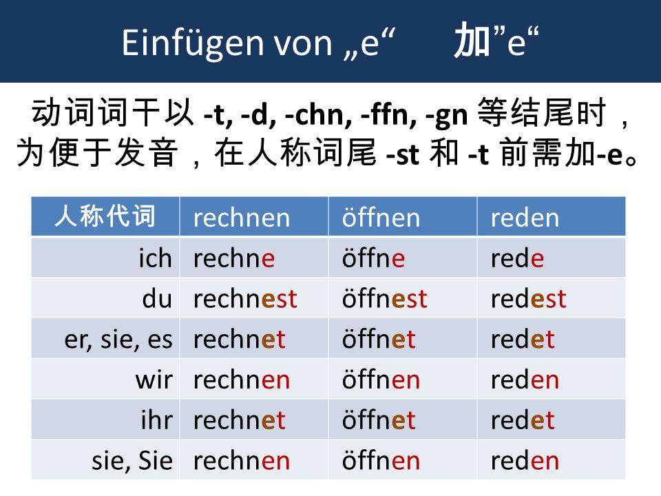 动词词干以 -t, -d, -chn, -ffn, -gn 等结尾时, 为便于发音,在人称词尾 -st 和 -t 前需加-e。