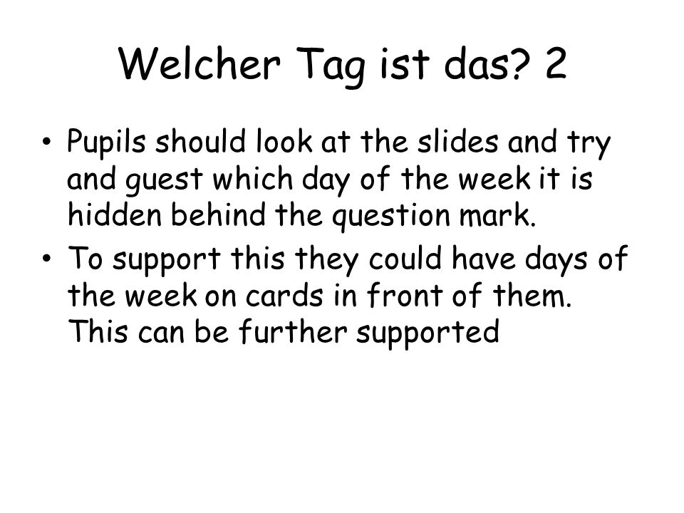 Welcher Tag ist das 2 Pupils should look at the slides and try and guest which day of the week it is hidden behind the question mark.