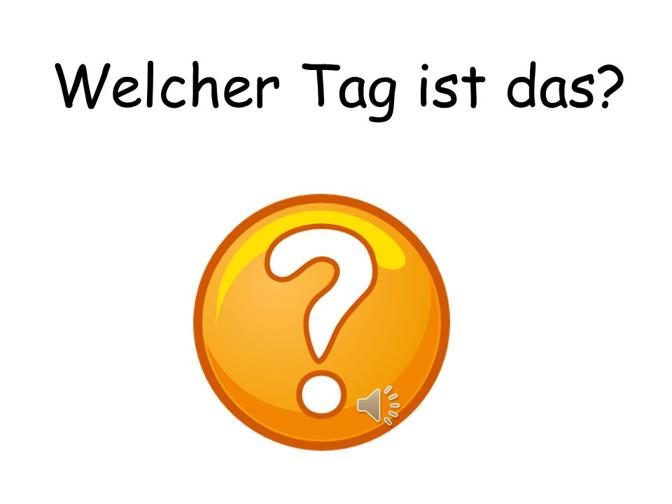 Welcher Tag ist das What day is it