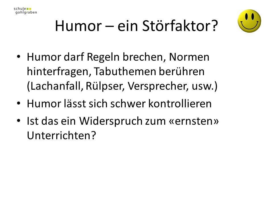 Humor – ein Störfaktor Humor darf Regeln brechen, Normen hinterfragen, Tabuthemen berühren (Lachanfall, Rülpser, Versprecher, usw.)