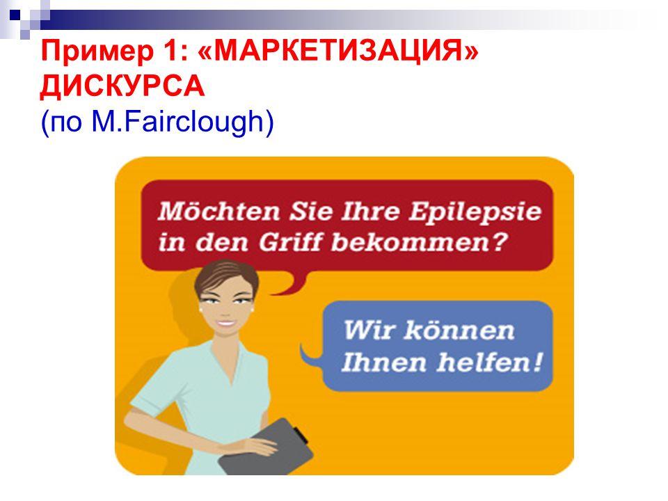 Пример 1: «МАРКЕТИЗАЦИЯ» ДИСКУРСА (по М.Fairclough)