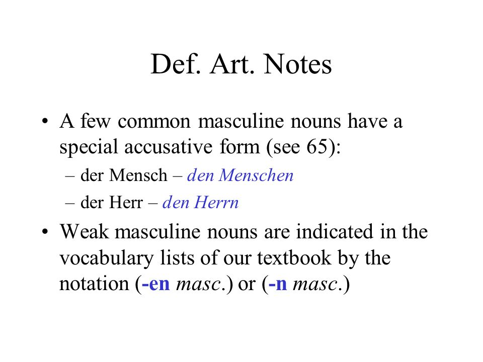 Def. Art. Notes A few common masculine nouns have a special accusative form (see 65): der Mensch – den Menschen.