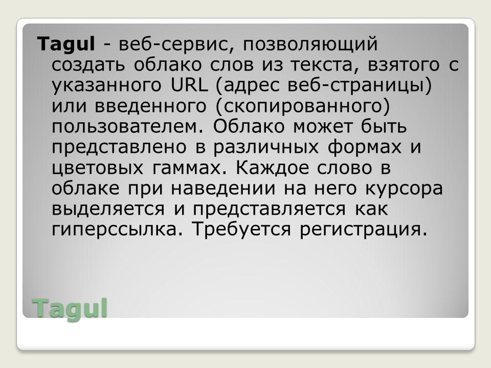 Tagul - веб-сервис, позволяющий создать облако слов из текста, взятого с указанного URL (адрес веб-страницы) или введенного (скопированного) пользователем. Облако может быть представлено в различных формах и цветовых гаммах. Каждое слово в облаке при наведении на него курсора выделяется и представляется как гиперссылка. Требуется регистрация.