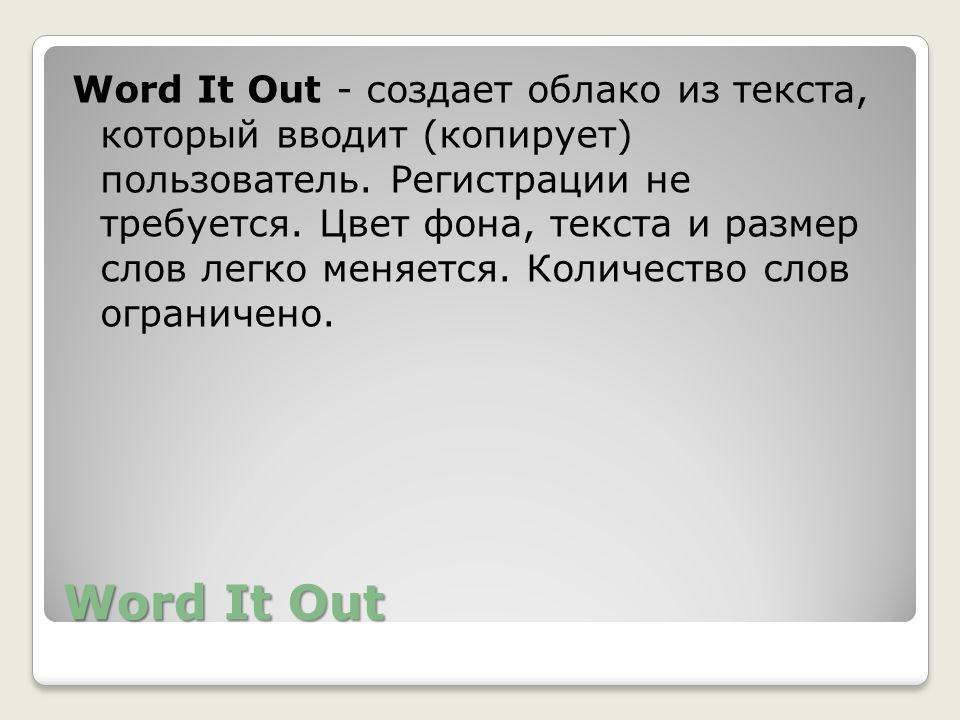 Word It Out - создает облако из текста, который вводит (копирует) пользователь. Регистрации не требуется. Цвет фона, текста и размер слов легко меняется. Количество слов ограничено.