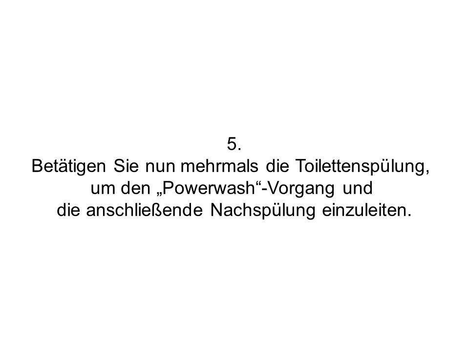Betätigen Sie nun mehrmals die Toilettenspülung,