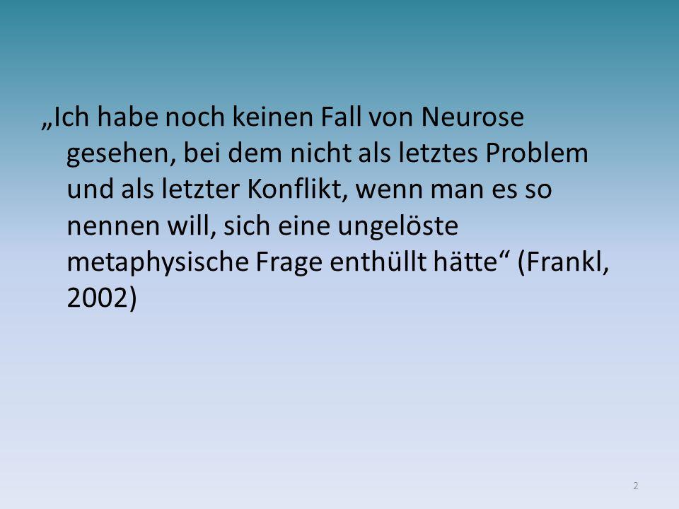 """""""Ich habe noch keinen Fall von Neurose gesehen, bei dem nicht als letztes Problem und als letzter Konflikt, wenn man es so nennen will, sich eine ungelöste metaphysische Frage enthüllt hätte (Frankl, 2002)"""