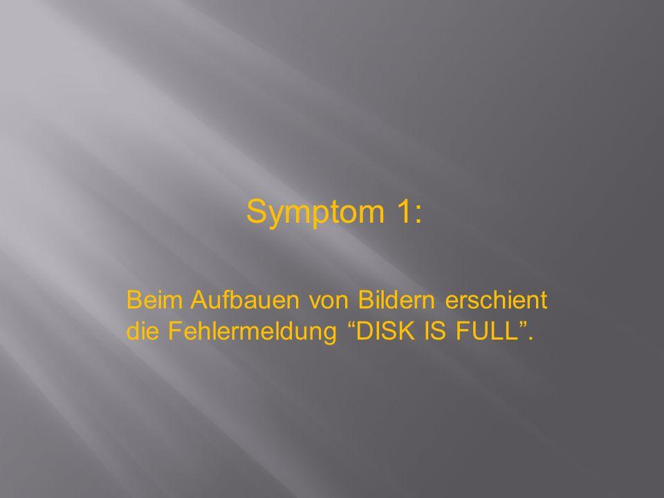 Symptom 1: Beim Aufbauen von Bildern erschient die Fehlermeldung DISK IS FULL .