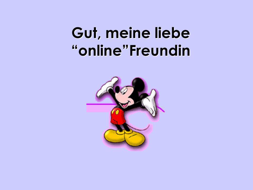 Gut, meine liebe online Freundin