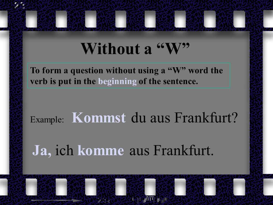 Without a W To form a question without using a W word the verb is put in the beginning of the sentence.