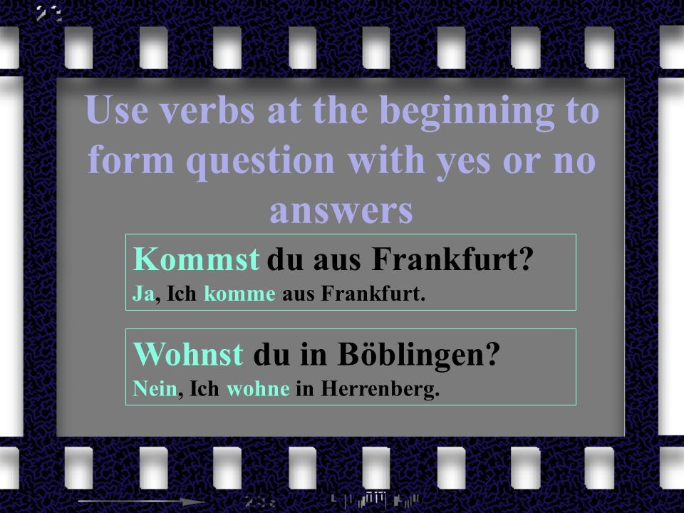 Use verbs at the beginning to form question with yes or no answers