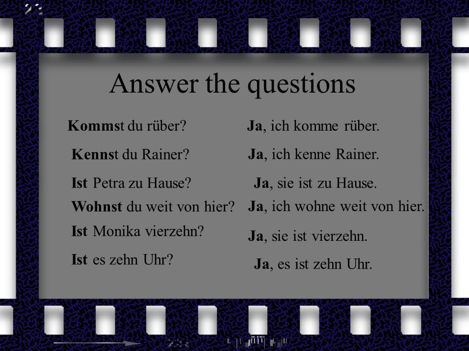 Answer the questions Kommst du rüber Ja, ich komme rüber.