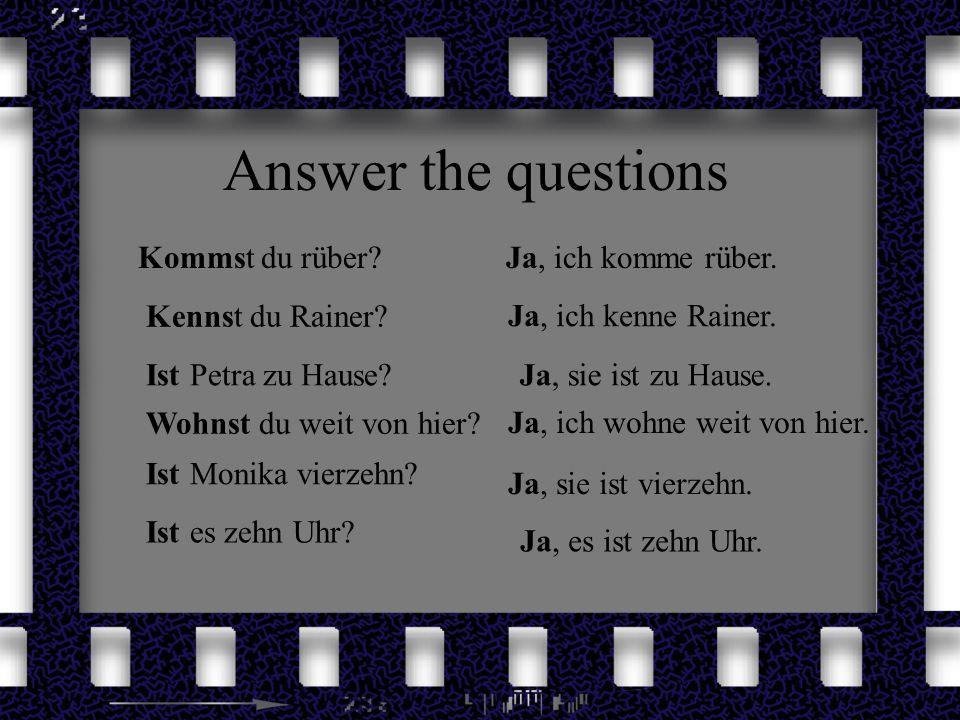 Answer the questions Kommst du rüber Ja, ich komme rüber.