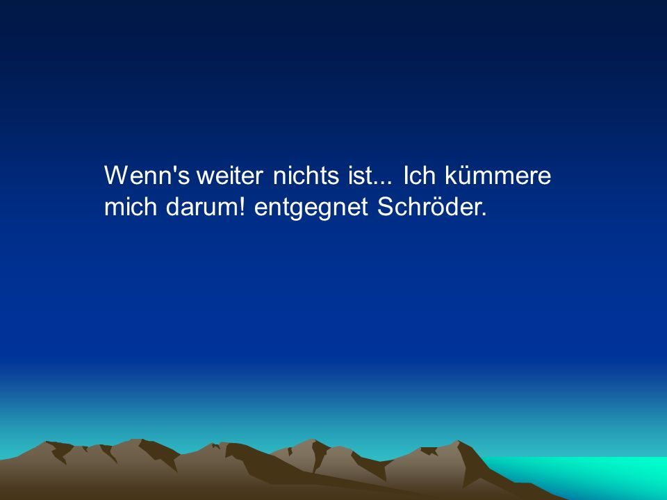Wenn s weiter nichts ist... Ich kümmere mich darum! entgegnet Schröder.