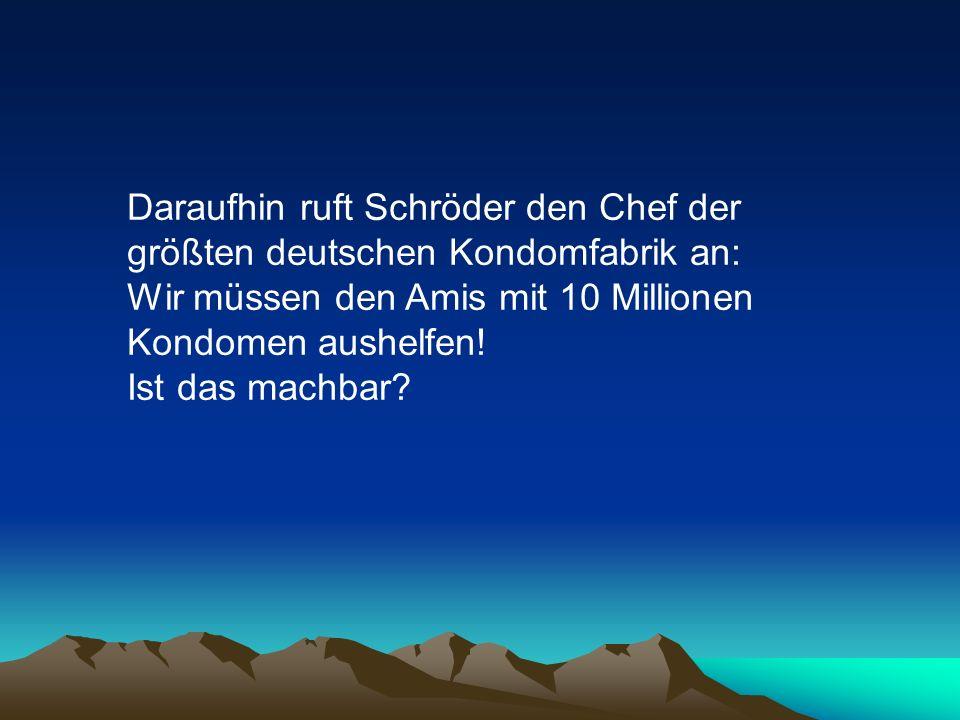 Daraufhin ruft Schröder den Chef der größten deutschen Kondomfabrik an: Wir müssen den Amis mit 10 Millionen Kondomen aushelfen!