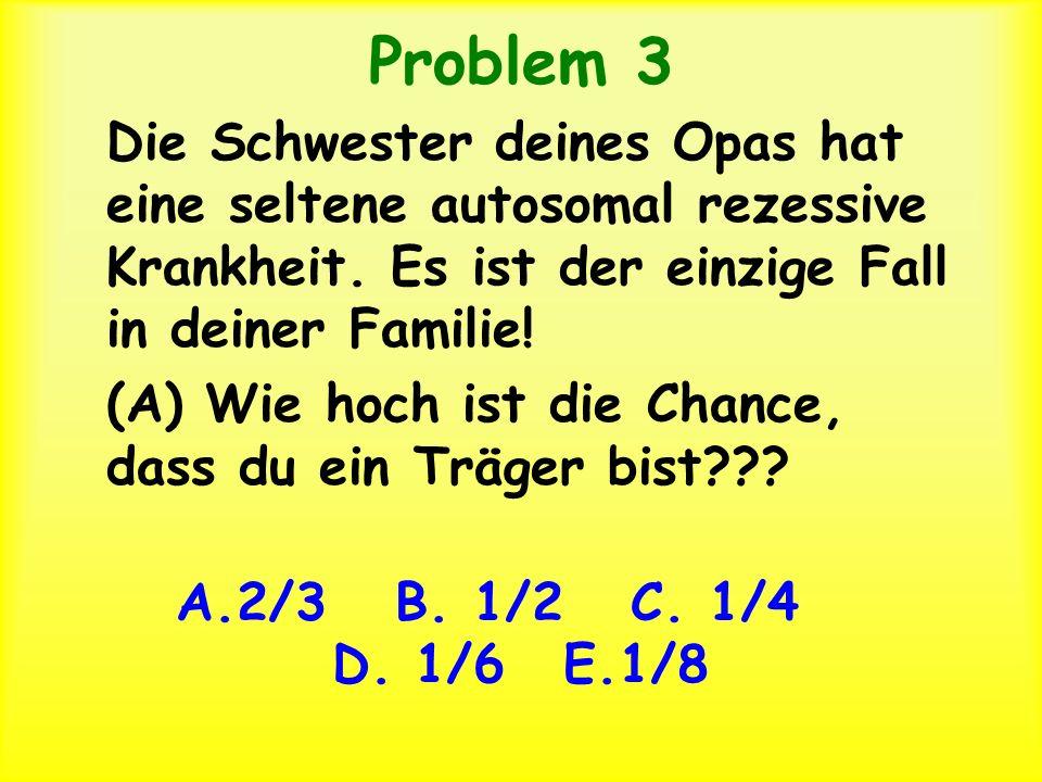 Problem 3 Die Schwester deines Opas hat eine seltene autosomal rezessive Krankheit. Es ist der einzige Fall in deiner Familie!
