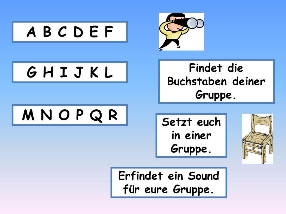 A B C D E F Findet die Buchstaben deiner Gruppe. G H I J K L. M N O P Q R. Setzt euch in einer Gruppe.