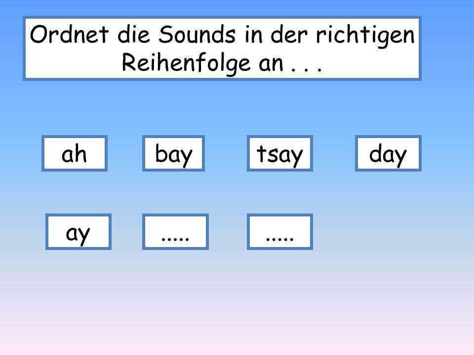 Ordnet die Sounds in der richtigen Reihenfolge an . . .