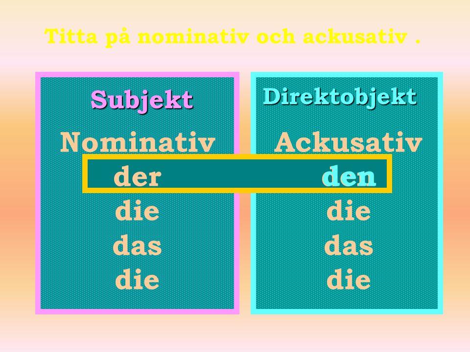 Titta på nominativ och ackusativ .