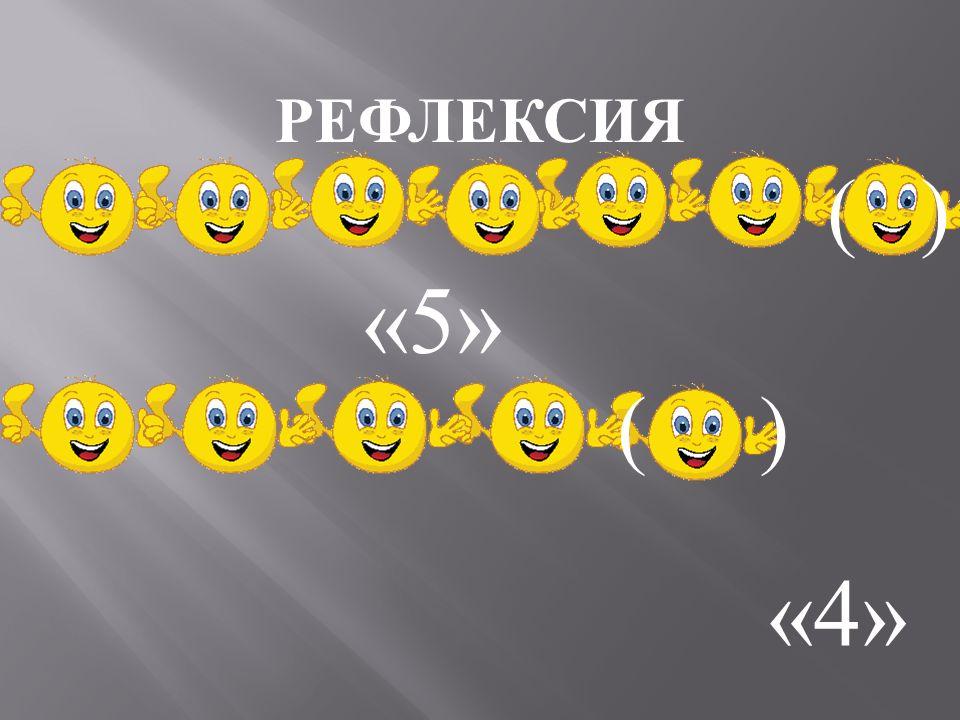 РЕФЛЕКСИЯ ( ) «5» ( ) «4»